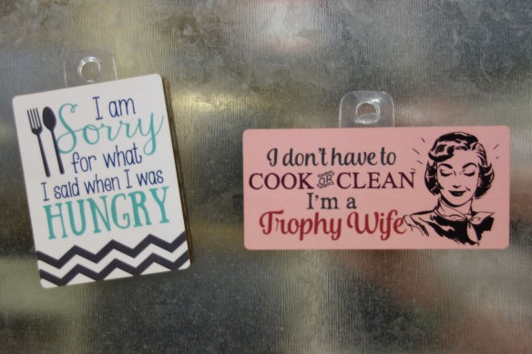 "Humorous refrigerator magnets: ""I am sorry for what I said when I was hungry."" ""I don't have to cook or clean. I'm a trophy wife."""