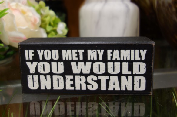 "Decorative sign stating, ""If you met my family, you would understand"""
