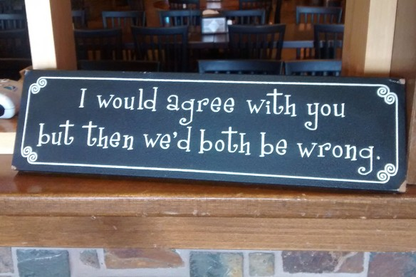 "A sign stating ""I would agree with you, but then we'd both be wrong."""